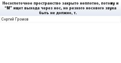 mail_84830030_Nosoglotocnoe-prostranstvo-zakryto-neplotno-potomu-i-_M_-iset-vyhoda-cerez-nos-no-rezkogo-nosovogo-zvuka-byt-ne-dolzno-t. (400x209, 7Kb)