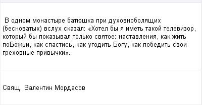 mail_96682539_V-odnom-monastyre-batueska-pri-duhovnobolasih-besnovatyh-vsluh-skazal_-_Hotel-by-a-imet-takoj-televizor-kotoryj-by-pokazyval-tolko-svatoe_-nastavlenia-kak-zit-po_Bozi-kak-spastis-kak-ug (400x209, 7Kb)