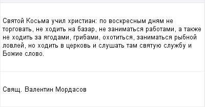 mail_96752581_Svatoj-Kosma-ucil-hristian_-po-voskresnym-dnam-ne-torgovat-ne-hodit-na-bazar-ne-zanimatsa-rabotami-a-takze-ne-hodit-za-agodami-gribami-ohotitsa-zanimatsa-rybnoj-lovlej-no-hodit-v-cerkov (400x209, 6Kb)