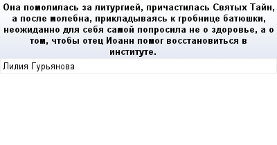 mail_67511632_Ona-pomolilas-za-liturgiej-pricastilas-Svatyh-Tajn-a-posle-molebna-prikladyvaas-k-grobnice-batueski-neozidanno-dla-seba-samoj-poprosila-ne-o-zdorove-a-o-tom-ctoby-otec-Ioann-pomog-vosst (400x209, 11Kb)
