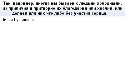 mail_68099877_Tak-naprimer-inogda-my-byvaem-s-luedmi-holodnymi-iz-prilicia-i-pritvorno-ih-blagodarim-ili-hvalim-ili-delaem-dla-nih-cto-libo-bez-ucastia-serdca. (400x209, 8Kb)