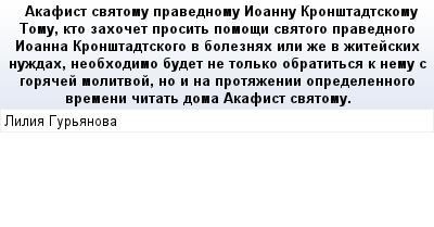 mail_68585575_Akafist-svatomu-pravednomu-Ioannu-Kronstadtskomu------Tomu-kto-zahocet-prosit-pomosi-svatogo-pravednogo-Ioanna-Kronstadtskogo-v-boleznah-ili-ze-v-zitejskih-nuzdah-neobhodimo-budet-ne-to (400x209, 14Kb)