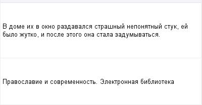 mail_97202178_V-dome-ih-v-okno-razdavalsa-strasnyj-neponatnyj-stuk-ej-bylo-zutko-i-posle-etogo-ona-stala-zadumyvatsa. (400x209, 5Kb)