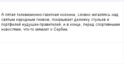 mail_97532417_A-pataa-televizionno-gazetnaa-kolonna-slovno-izgalaas-nad-svatym-narodnym-gnevom-pokazyvaet-delezku-stulev-i-portfelej-iudusek-pravitelej-i-v-konce-pered-sportivnymi-novostami-cto-to-ma (400x209, 5Kb)