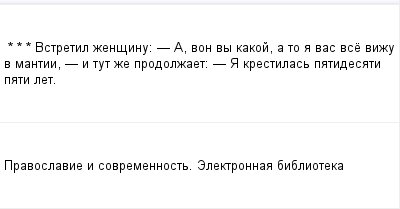 mail_97613485_-_-_---Vstretil-zensinu_------A-von-vy-kakoj-a-to-a-vas-vse-vizu-v-mantii----i-tut-ze-prodolzaet_----A-krestilas-patidesati-pati-let. (400x209, 5Kb)