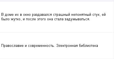 mail_97718076_V-dome-ih-v-okno-razdavalsa-strasnyj-neponatnyj-stuk-ej-bylo-zutko-i-posle-etogo-ona-stala-zadumyvatsa. (400x209, 5Kb)