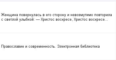 mail_97881059_Zensina-povernulas-v-ego-storonu-i-nevozmutimo-povtorila-s-svetloj-ulybkoj_----Hristos-voskrese-Hristos-voskrese... (400x209, 5Kb)