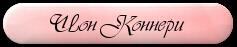 4940887_knopkaang_1_ (248x55, 5Kb)/4940887_Shon_Konneri (237x47, 10Kb)