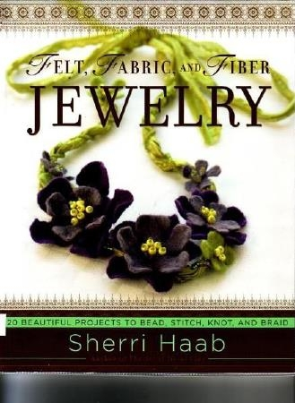 Haab Sh. - Felt, Fabric, and Fiber Jewelry. 20 Beautiful Projects to Bead, Stitch, Knot, and Braid - 2008_1 (329x450, 98Kb)