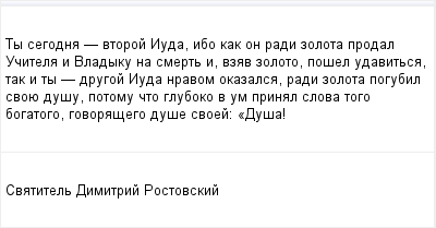 mail_96083642_Ty-segodna----vtoroj-Iuda-ibo-kak-on-radi-zolota-prodal-Ucitela-i-Vladyku-na-smert-i-vzav-zoloto-posel-udavitsa-tak-i-ty----drugoj-Iuda-nravom-okazalsa-radi-zolota-pogubil-svoue-dusu-poto (400x209, 7Kb)