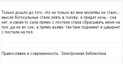 mail_96097047_Tolko-doslo-do-togo-cto-ne-tolko-vo-mne-molitvy-ne-stalo--mysli-bogohulnye-stali-lezt-v-golovu_-a-pridet-noc--sna-net-i-kakaa-to-sila-pramo-s-posteli-stala-sbrasyvat-mena-na-pol-da-ne-v (400x209, 6Kb)