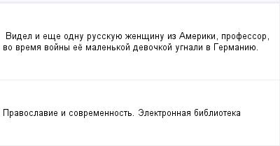 mail_98219067_Videl-i-ese-odnu-russkuue-zensinu-iz-Ameriki-professor-vo-vrema-vojny-ee-malenkoj-devockoj-ugnali-v-Germaniue. (400x209, 5Kb)