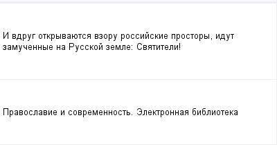 mail_98374687_I-vdrug-otkryvauetsa-vzoru-rossijskie-prostory-idut-zamucennye-na-Russkoj-zemle_---Svatiteli_ (400x209, 5Kb)