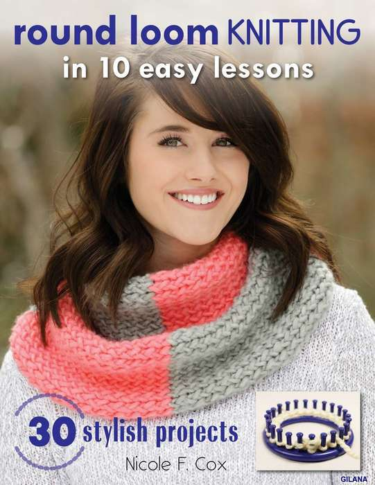 Round Loom Knitting in 10 Easy Lessons: 30 Stylish Projects.