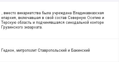 mail_98748624_-vmesto-vikariatstva-byla-ucrezdena-Vladikavkazskaa-eparhia-vkluecavsaa-v-svoj-sostav-Severnuue-Osetiue-i-Terskuue-oblast-i-podcinavsaasa-sinodalnoj-kontore-Gruzinskogo-ekzarhata. (400x209, 6Kb)