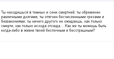 mail_99073523_Ty-nahodissa-v-temnyh-i-seni-smertnej_-ty-obremenen-razlicnymi-dolgami_-ty-otagcen-bescislennymi-grehami-i-bezzakoniami_-ty-nicego-drugogo-ne-ozidaes-kak-tolko-smerti-kak-tolko-ishoda-o (400x209, 5Kb)