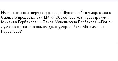 mail_99362177_Imenno-ot-etogo-virusa-soglasno-Suvanovoj-i-umerla-zena-byvsego-predsedatela-CK-KPSS-osnovatela-perestrojki-Mihaila-Gorbaceva-_-Raisa-Maksimovna-Gorbaceva_-_Vot-vy-dumaete-ot-cego-na-sa (400x209, 6Kb)