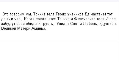 mail_99381580_Eto-govorim-my-Tonkie-tela-Tvoih-ucenikov----Da-nastanet-tot-den-i-cas----Kogda-soedinatsa-Tonkie-i-Fiziceskie-tela----I-vse-zabudut-svoi-obidy-i-grust----Uvidat-Svet-i-Luebov-idusie-k- (400x209, 5Kb)