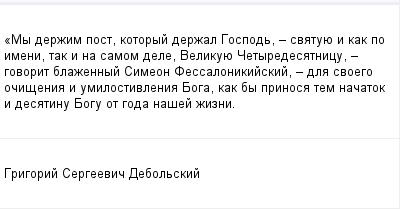 mail_99455927_My-derzim-post-kotoryj-derzal-Gospod-_-svatuue-i-kak-po-imeni-tak-i-na-samom-dele-Velikuue-Cetyredesatnicu-_-govorit-blazennyj-Simeon-Fessalonikijskij-_-dla-svoego-ocisenia-i-umilostiv (400x209, 7Kb)
