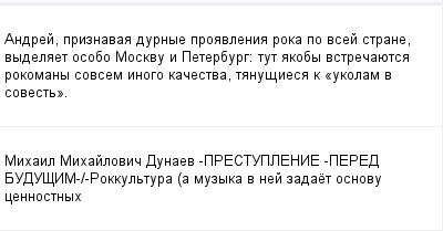 mail_100146462_Andrej-priznavaa-durnye-proavlenia-roka-po-vsej-strane-vydelaet-osobo-Moskvu-i-Peterburg_-tut-akoby-vstrecauetsa-rokomany-sovsem-inogo-kacestva-tanusiesa-k-_ukolam-v-sovest_. (400x209, 7Kb)