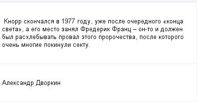 mail_100205597_Knorr-skoncalsa-v-1977-godu-uze-posle-ocerednogo-_konca-sveta_-a-ego-mesto-zanal-Frederik-Franc-_-on-to-i-dolzen-byl-rashlebyvat-proval-etogo-prorocestva-posle-kotorogo-ocen-mnogie-poki (400x209, 6Kb)