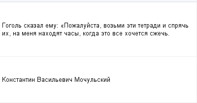mail_100227235_Gogol-skazal-emu_-_Pozalujsta-vozmi-eti-tetradi-i-sprac-ih-na-mena-nahodat-casy-kogda-eto-vse-hocetsa-szec. (400x209, 4Kb)