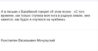 mail_99936444_A-v-pisme-k-Balabinoj-govorit-ob-etom-asnee_------_S-togo-vremeni-kak-tolko-stupila-moa-noga-v-rodnuue-zemlue-mne-kazetsa-kak-budto-a-ocutilsa-na-cuzbine_. (400x209, 6Kb)