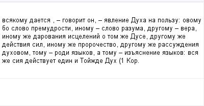 mail_100727037_vsakomu-daetsa-_-govorit-on-_-avlenie-Duha-na-polzu_-ovomu-bo-slovo-premudrosti-inomu-_-slovo-razuma-drugomu-_-vera-inomu-ze-darovania-iscelenij-o-tom-ze-Duse-drugomu-ze-dejstvia-sil-in (400x209, 6Kb)