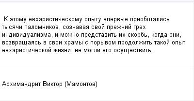 mail_100930137_K-etomu-evharisticeskomu-opytu-vpervye-priobsalis-tysaci-palomnikov-soznavaa-svoj-preznij-greh-individualizma-i-mozno-predstavit-ih-skorb-kogda-oni-vozvrasaas-v-svoi-hramy-s-poryvom-pro (400x209, 7Kb)