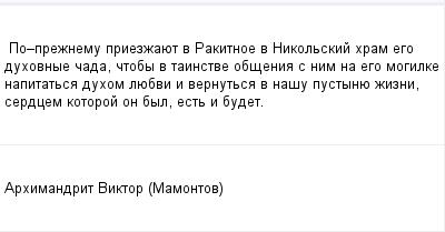 mail_195364_Po_preznemu-priezzauet-v-Rakitnoe-v-Nikolskij-hram-ego-duhovnye-cada-ctoby-v-tainstve-obsenia-s-nim-na-ego-mogilke-napitatsa-duhom-luebvi-i-vernutsa-v-nasu-pustynue-zizni-serdcem-kotoro (400x209, 6Kb)