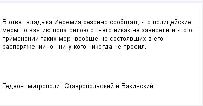 mail_103049_V-otvet-vladyka-Ieremia-rezonno-soobsal-cto-policejskie-mery-po-vzatiue-popa-siloue-ot-nego-nikak-ne-zaviseli-i-cto-o-primenenii-takih-mer-voobse-ne-sostoavsih-v-ego-rasporazenii-on-ni- (400x209, 6Kb)